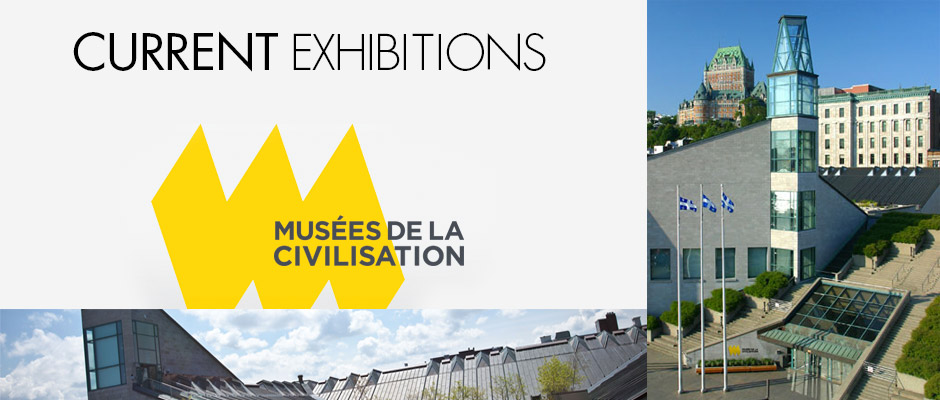 Musée de la Civilisation - CURRENT EXHIBITIONS